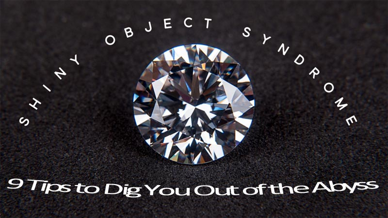 Shiny Object Syndrome - 9 Tips to HELP Dig You Out of the Abyss That's Keeping You from Success!